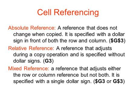 Cell Referencing Absolute Reference: A reference that does not change when copied. It is specified with a dollar sign in front of both the row and column.
