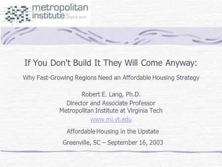 If You Don't Build It They Will Come Anyway: Why Fast-Growing Regions Need an Affordable Housing Strategy Robert E. Lang, Ph.D. Director and Associate.