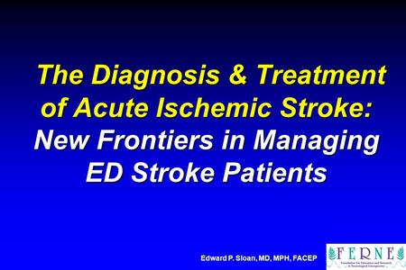 The Diagnosis & Treatment of Acute Ischemic Stroke: New Frontiers in Managing ED Stroke Patients Edward P. Sloan, MD, MPH, FACEP.