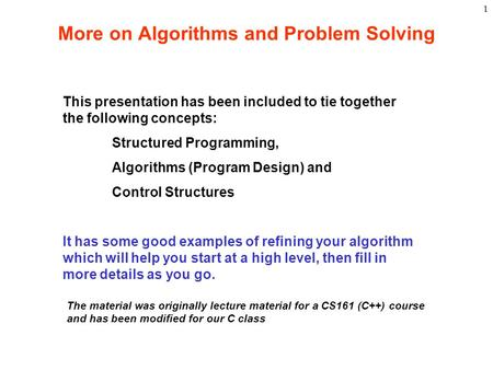 1 More on Algorithms and Problem Solving This presentation has been included to tie together the following concepts: Structured Programming, Algorithms.
