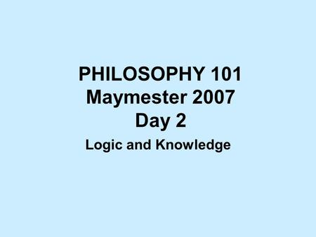 PHILOSOPHY 101 Maymester 2007 Day 2 Logic and Knowledge.