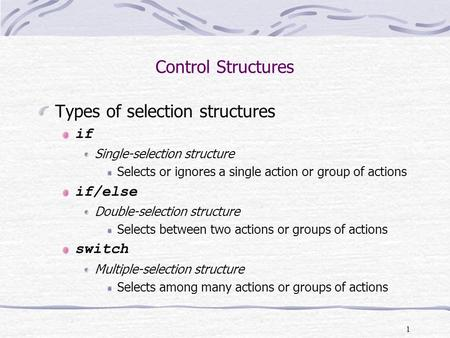 1 Types of selection structures if Single-selection structure Selects or ignores a single action or group of actions if/else Double-selection structure.