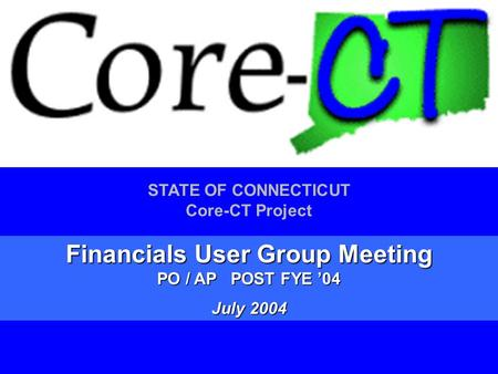 1 STATE OF CONNECTICUT Core-CT Project Financials User Group Meeting PO / AP POST FYE '04 July 2004.