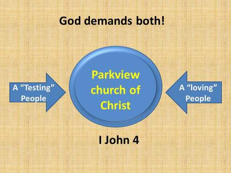 "Parkview church of Christ A ""Testing"" People A ""loving"" People I John 4 God demands both!"