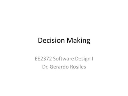 Decision Making EE2372 Software Design I Dr. Gerardo Rosiles.