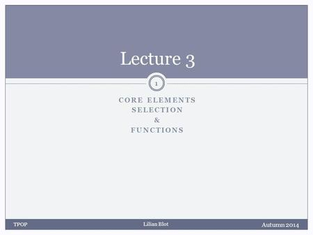 Lilian Blot CORE ELEMENTS SELECTION & FUNCTIONS Lecture 3 Autumn 2014 TPOP 1.