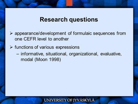 Research questions  appearance/development of formulaic sequences from one CEFR level to another  functions of various expressions –informative, situational,