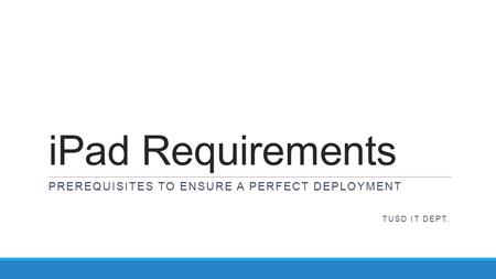 IPad Requirements PREREQUISITES TO ENSURE A PERFECT DEPLOYMENT TUSD IT DEPT.