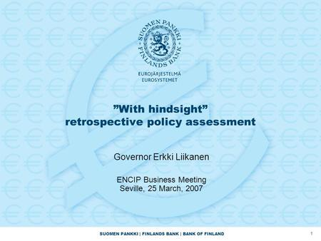 "SUOMEN PANKKI | FINLANDS BANK | BANK OF FINLAND 1 ""With hindsight"" retrospective policy assessment Governor Erkki Liikanen ENCIP Business Meeting Seville,"
