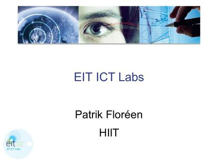 "EIT ICT Labs Patrik Floréen HIIT. European Institute of Innovation and Technology EIT  EIT regulation: ""The EIT should primarily have the objective of."