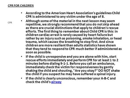 CPR FOR CHILDREN According to the American Heart Association's guidelines Child CPR is administered to any victim under the age of 8. Although some of.