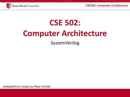 CSE502: Computer Architecture SystemVerilog Adapted from slides by Peter Milder.
