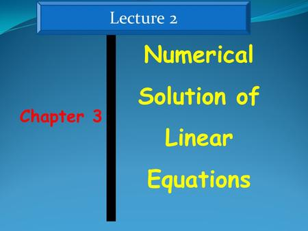 Chapter 3 Numerical Solution of Linear Equations Lecture 2.