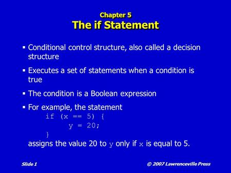 © 2007 Lawrenceville Press Slide 1 Chapter 5 The if Statement  Conditional control structure, also called a decision structure  Executes a set of statements.