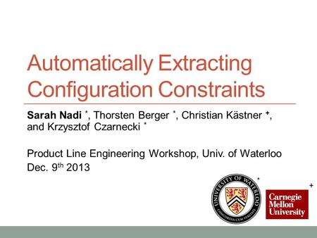 Automatically Extracting Configuration Constraints Sarah Nadi *, Thorsten Berger *, Christian Kästner +, and Krzysztof Czarnecki * Product Line Engineering.