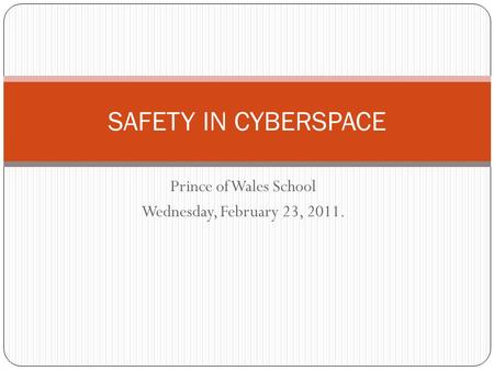 Prince of Wales School Wednesday, February 23, 2011. SAFETY IN CYBERSPACE.