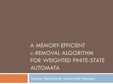 A MEMORY-EFFICIENT  -REMOVAL ALGORITHM FOR WEIGHTED FINITE-STATE AUTOMATA Thomas Hanneforth, Universität Potsdam.