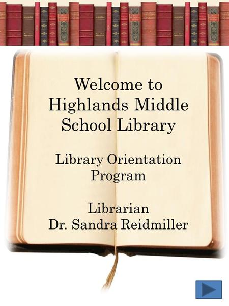 Welcome to Highlands Middle School Library Library Orientation Program Librarian Dr. Sandra Reidmiller.