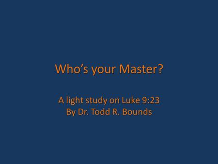 Who's your Master? A light study on Luke 9:23 By Dr. Todd R. Bounds.