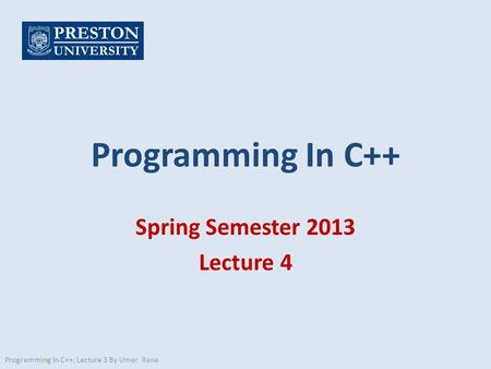 Programming In C++ Spring Semester 2013 Lecture 4 Programming In C++, Lecture 3 By Umer Rana.