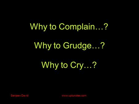 Why to Grudge…? Why to Cry…? Why to Complain…? Sanjeev David www.uptunotes.com.