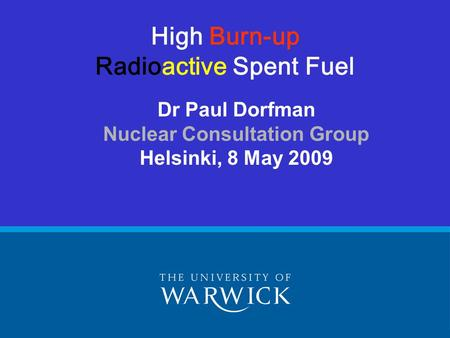 Dr Paul Dorfman Nuclear Consultation Group Helsinki, 8 May 2009 High Burn-up Radioactive Spent Fuel.