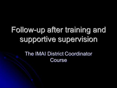 Follow-up after training and supportive supervision The IMAI District Coordinator Course.