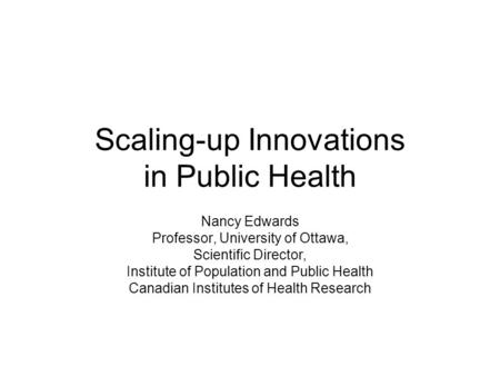 Scaling-up Innovations in Public Health Nancy Edwards Professor, University of Ottawa, Scientific Director, Institute of Population and Public Health Canadian.