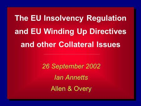 The EU Insolvency Regulation and EU Winding Up Directives and other Collateral Issues 26 September 2002 Ian Annetts Allen & Overy 26 September 2002 Ian.