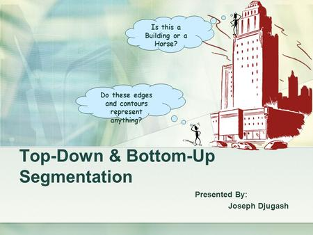 Top-Down & Bottom-Up Segmentation Presented By: Joseph Djugash Is this a Building or a Horse? Do these edges and contours represent anything?