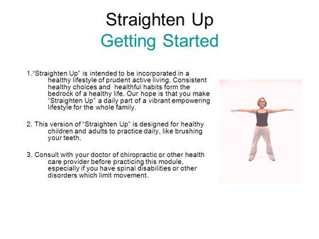 "Straighten Up Getting Started 1.""Straighten Up"" is intended to be incorporated in a healthy lifestyle of prudent active living. Consistent healthy choices."