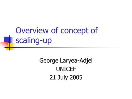 Overview of concept of scaling-up George Laryea-Adjei UNICEF 21 July 2005.