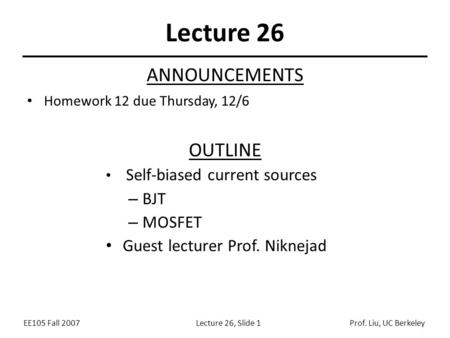 EE105 Fall 2007Lecture 26, Slide 1Prof. Liu, UC Berkeley Lecture 26 OUTLINE Self-biased current sources – BJT – MOSFET Guest lecturer Prof. Niknejad ANNOUNCEMENTS.