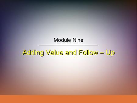 Adding Value and Follow – Up Module Nine. IngramLaForgeAvila Schwepker Jr. Williams Professional Selling: A Trust-Based Approach Module 9 – Adding Value.