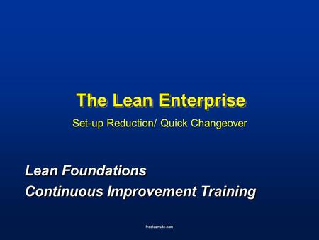 Freeleansite.com The Lean Enterprise Set-up Reduction/ Quick Changeover Lean Foundations Continuous Improvement Training Lean Foundations Continuous Improvement.