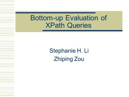 Bottom-up Evaluation of XPath Queries Stephanie H. Li Zhiping Zou.