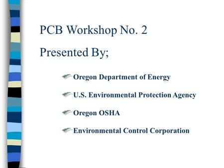 PCB Workshop No. 2 Presented By; Oregon Department of Energy U.S. Environmental Protection Agency Oregon OSHA Environmental Control Corporation.