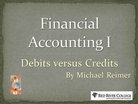 Debits versus Credits By Michael Reimer. Left Side is the debit side Right side is the credit side.