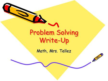 Problem Solving Write-Up Math, Mrs. Tellez. 1. Problem Statement Rewrite the problem in your own words so that someone reading your paper could understand.