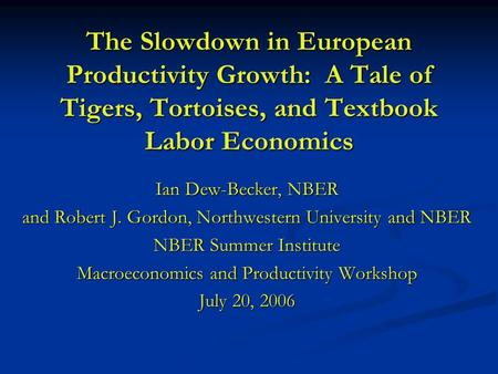 The Slowdown in European Productivity Growth: A Tale of Tigers, Tortoises, and Textbook Labor Economics Ian Dew-Becker, NBER and Robert J. Gordon, Northwestern.