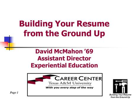 Page 1 Building Your Resume from the Ground Up Building Your Resume from the Ground Up David McMahon '69 Assistant Director Experiential Education.