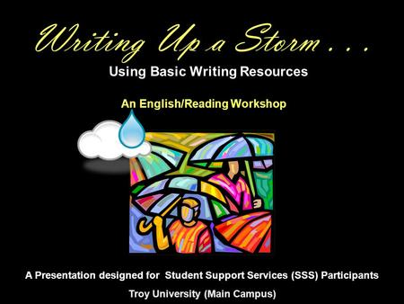 Writing Up a Storm... Using Basic Writing Resources A Presentation designed for Student Support Services (SSS) Participants Troy University (Main Campus)