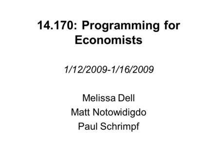 14.170: Programming for Economists 1/12/2009-1/16/2009 Melissa Dell Matt Notowidigdo Paul Schrimpf.
