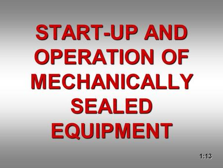 START-UP AND OPERATION OF MECHANICALLY SEALED EQUIPMENT 1:13.