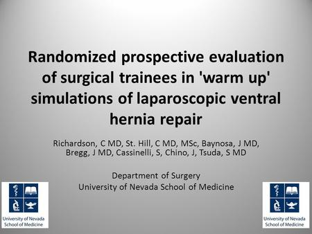 Randomized prospective evaluation of surgical trainees in 'warm up' simulations of laparoscopic ventral hernia repair Richardson, C MD, St. Hill, C MD,