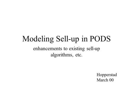 Modeling Sell-up in PODS enhancements to existing sell-up algorithms, etc. Hopperstad March 00.