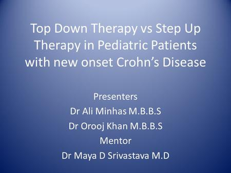 Top Down Therapy vs Step Up Therapy in Pediatric Patients with new onset Crohn's Disease Presenters Dr Ali Minhas M.B.B.S Dr Orooj Khan M.B.B.S Mentor.