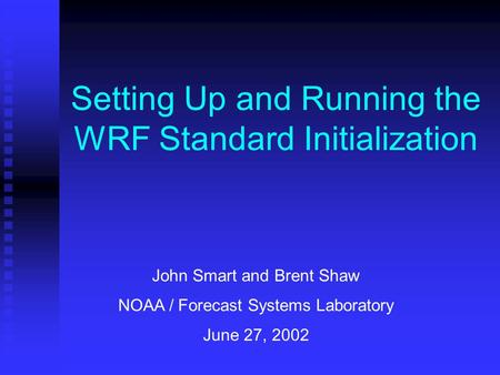 Setting Up and Running the WRF Standard Initialization John Smart and Brent Shaw NOAA / Forecast Systems Laboratory June 27, 2002.