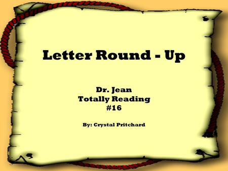 Letter Round - Up Dr. Jean Totally Reading #16 By: Crystal Pritchard.