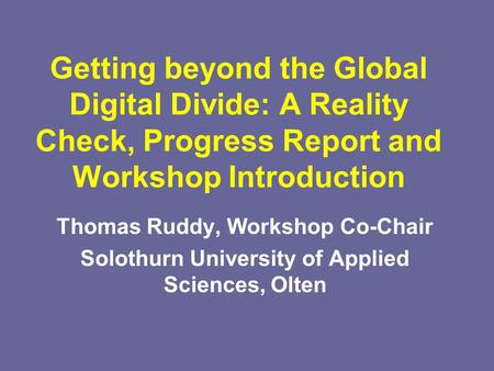 Getting beyond the Global Digital Divide: A Reality Check, Progress Report and Workshop Introduction Thomas Ruddy, Workshop Co-Chair Solothurn University.